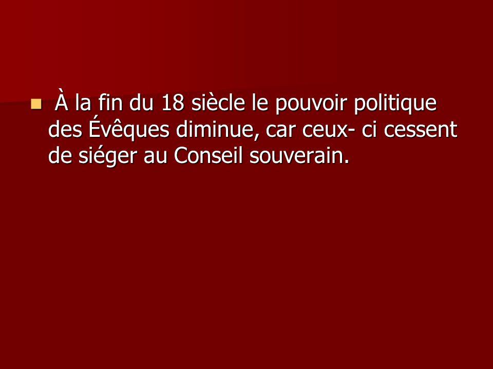 À la fin du 18 siècle le pouvoir politique des Évêques diminue, car ceux- ci cessent de siéger au Conseil souverain. À la fin du 18 siècle le pouvoir