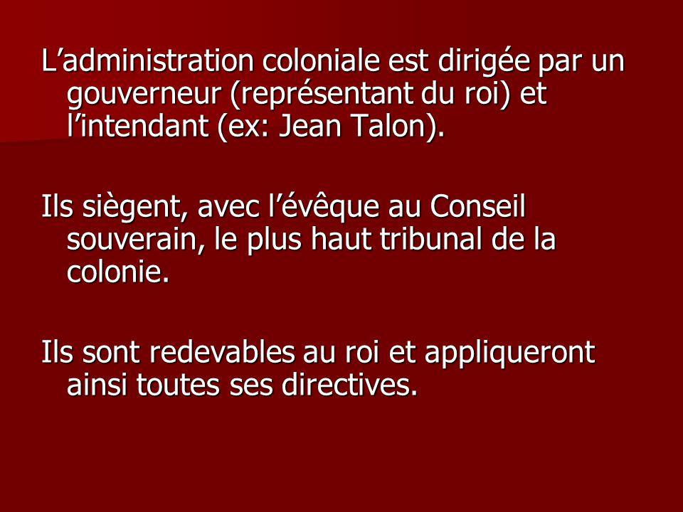 Ladministration coloniale est dirigée par un gouverneur (représentant du roi) et lintendant (ex: Jean Talon). Ils siègent, avec lévêque au Conseil sou