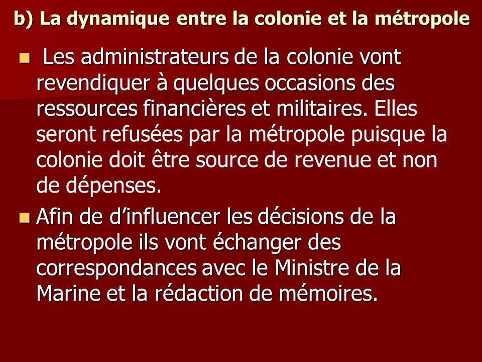 b) La dynamique entre la colonie et la métropole Les administrateurs de la colonie vont revendiquer à quelques occasions des ressources financières et