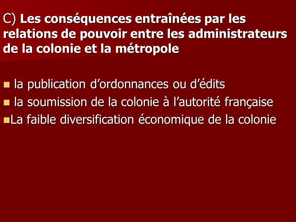 C) Les conséquences entraînées par les relations de pouvoir entre les administrateurs de la colonie et la métropole la publication dordonnances ou déd