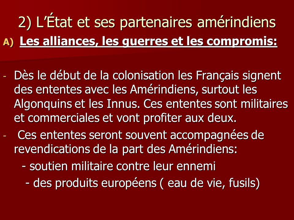 2) LÉtat et ses partenaires amérindiens A) Les alliances, les guerres et les compromis: - Dès le début de la colonisation les Français signent des ententes avec les Amérindiens, surtout les Algonquins et les Innus.
