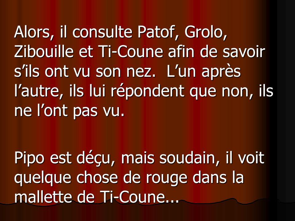 Alors, il consulte Patof, Grolo, Zibouille et Ti-Coune afin de savoir sils ont vu son nez. Lun après lautre, ils lui répondent que non, ils ne lont pa