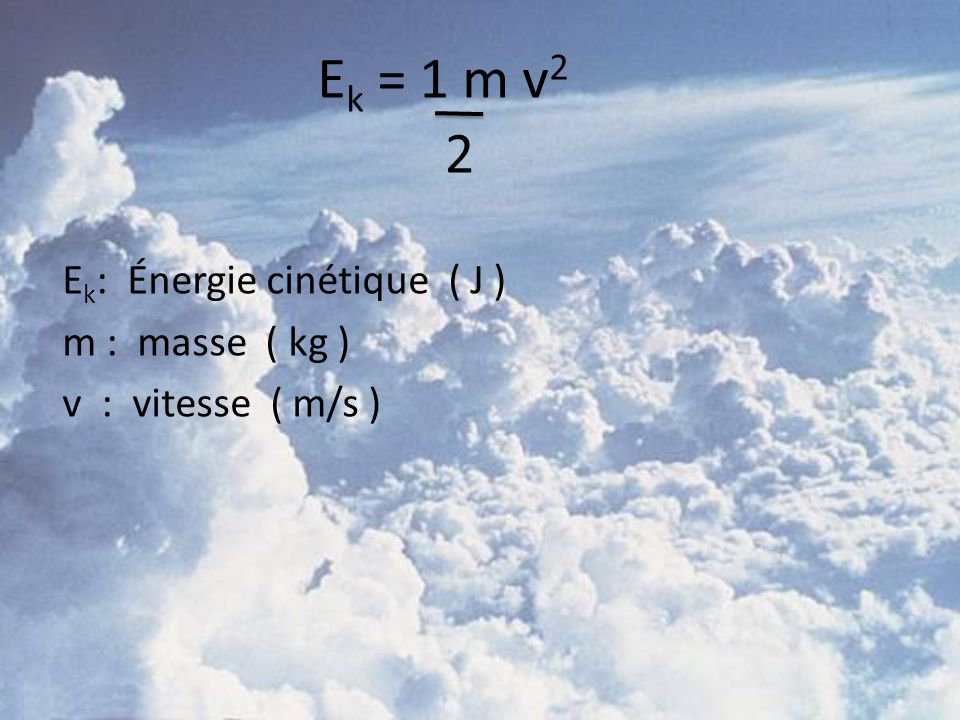 E k : Énergie cinétique ( J ) m : masse ( kg ) v : vitesse ( m/s ) E k = 1 m v 2 2