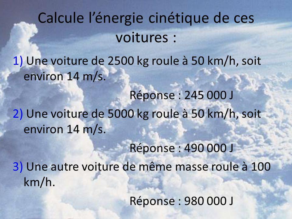 Calcule lénergie cinétique de ces voitures : 1) Une voiture de 2500 kg roule à 50 km/h, soit environ 14 m/s. Réponse : 245 000 J 2) Une voiture de 500