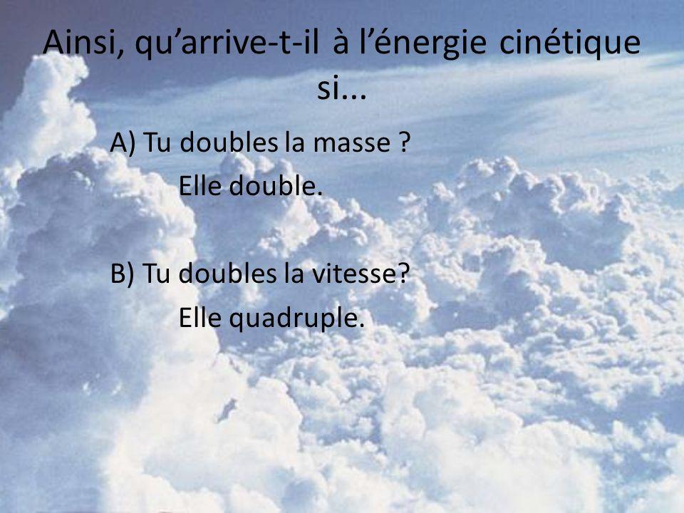 A) Tu doubles la masse ? Elle double. B) Tu doubles la vitesse? Elle quadruple. Ainsi, quarrive-t-il à lénergie cinétique si...