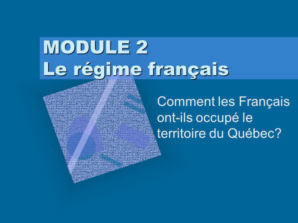 MODULE 2 Le régime français Comment les Français ont-ils occupé le territoire du Québec?