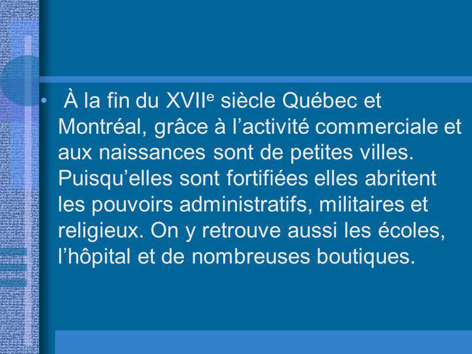 À la fin du XVII e siècle Québec et Montréal, grâce à lactivité commerciale et aux naissances sont de petites villes. Puisquelles sont fortifiées elle