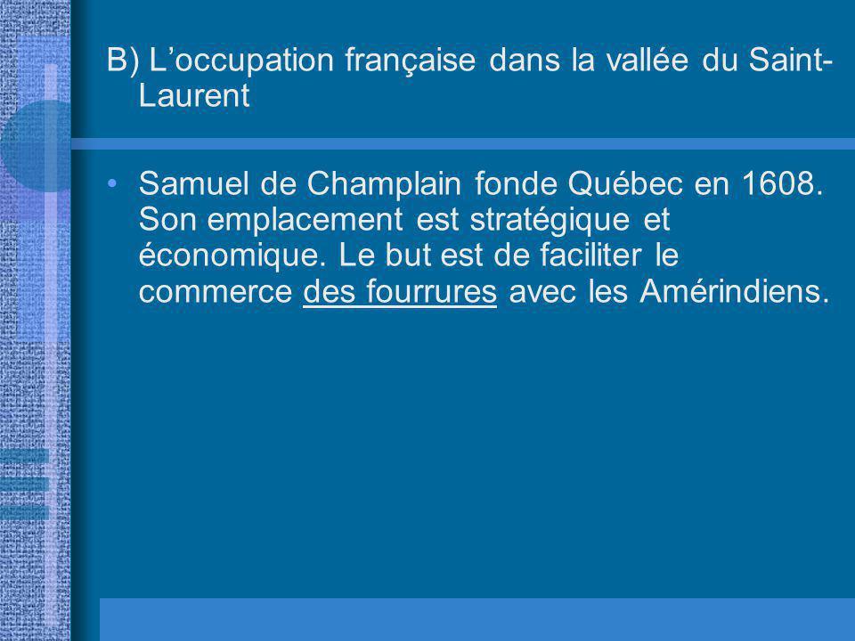 B) Loccupation française dans la vallée du Saint- Laurent Samuel de Champlain fonde Québec en 1608. Son emplacement est stratégique et économique. Le