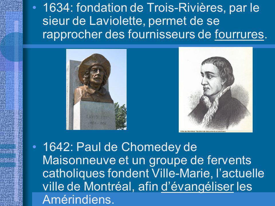 1634: fondation de Trois-Rivières, par le sieur de Laviolette, permet de se rapprocher des fournisseurs de fourrures. 1642: Paul de Chomedey de Maison