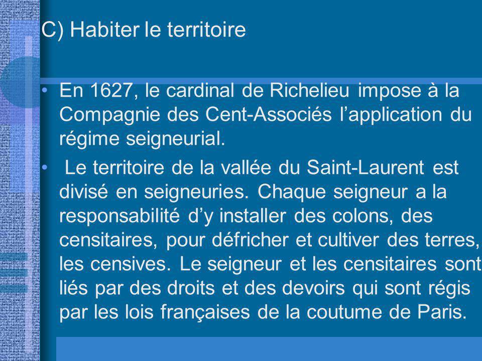 C) Habiter le territoire En 1627, le cardinal de Richelieu impose à la Compagnie des Cent-Associés lapplication du régime seigneurial. Le territoire d