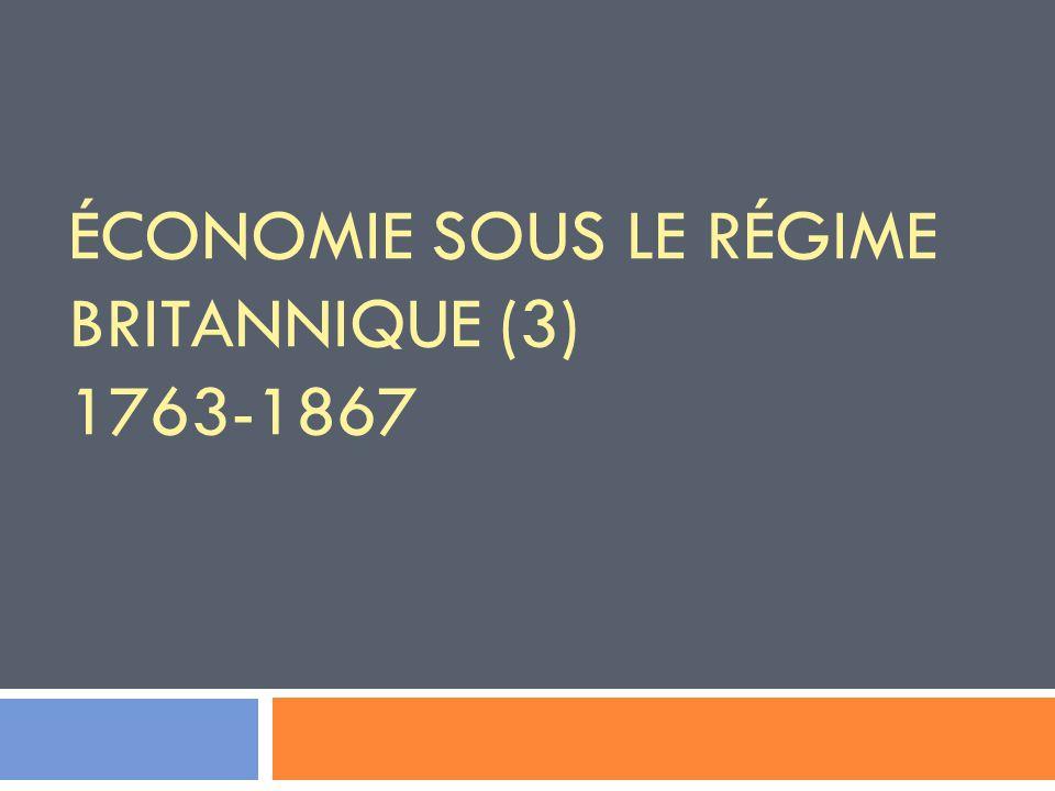ÉCONOMIE SOUS LE RÉGIME BRITANNIQUE (3) 1763-1867