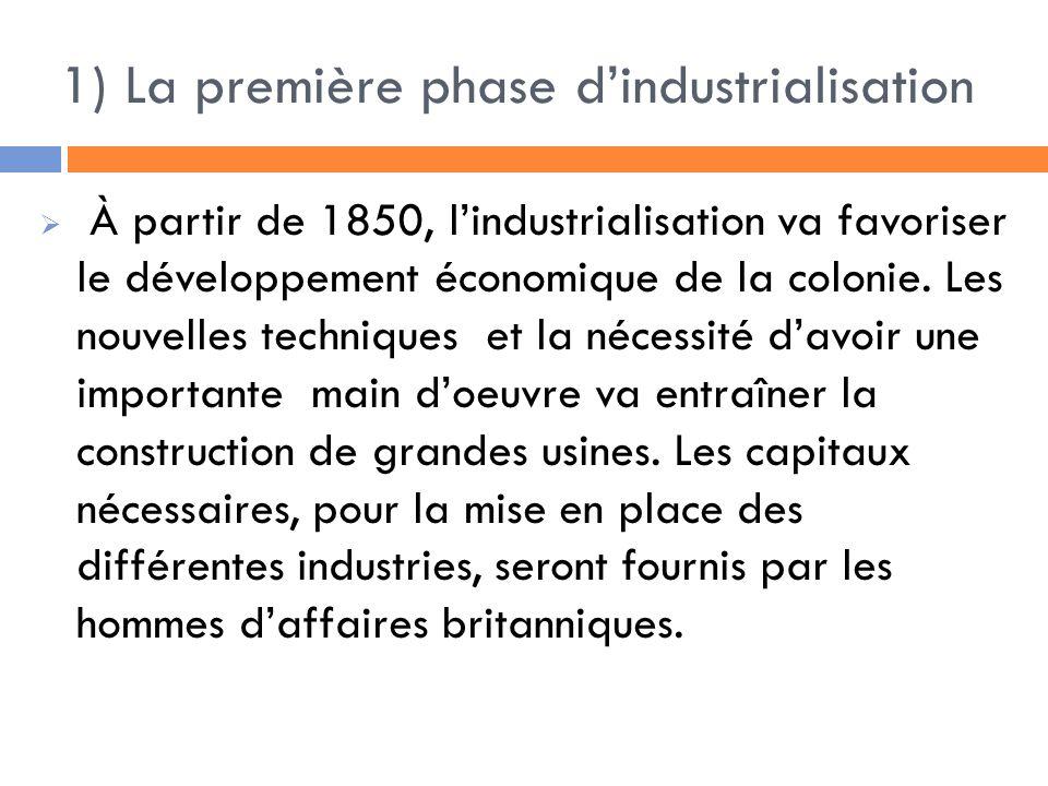 1) La première phase dindustrialisation À partir de 1850, lindustrialisation va favoriser le développement économique de la colonie.