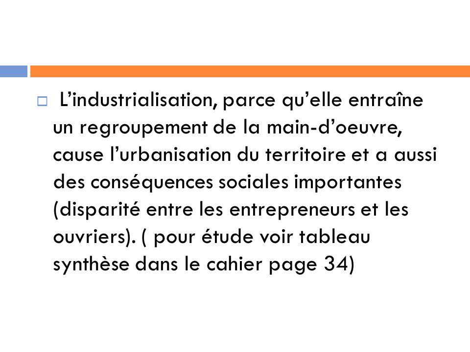 Lindustrialisation, parce quelle entraîne un regroupement de la main-doeuvre, cause lurbanisation du territoire et a aussi des conséquences sociales importantes (disparité entre les entrepreneurs et les ouvriers).
