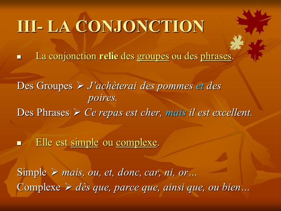 III- LA CONJONCTION La conjonction relie des groupes ou des phrases. La conjonction relie des groupes ou des phrases. Des Groupes Jachèterai des pomme