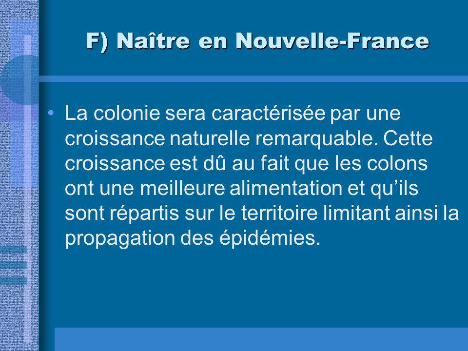 F) Naître en Nouvelle-France La colonie sera caractérisée par une croissance naturelle remarquable. Cette croissance est dû au fait que les colons ont