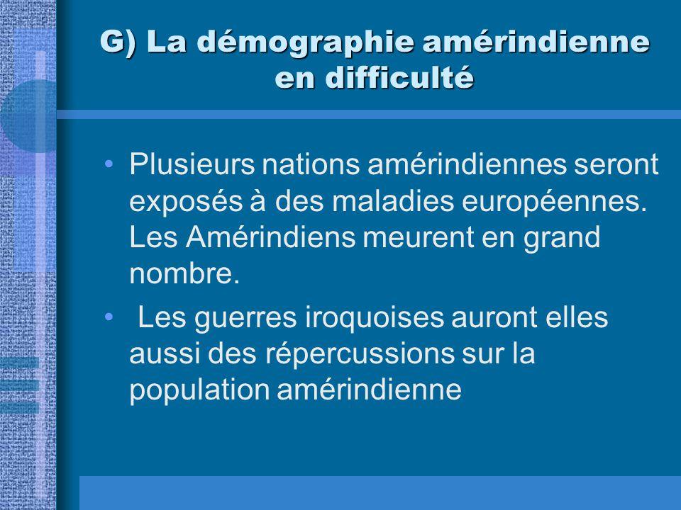 G) La démographie amérindienne en difficulté Plusieurs nations amérindiennes seront exposés à des maladies européennes. Les Amérindiens meurent en gra
