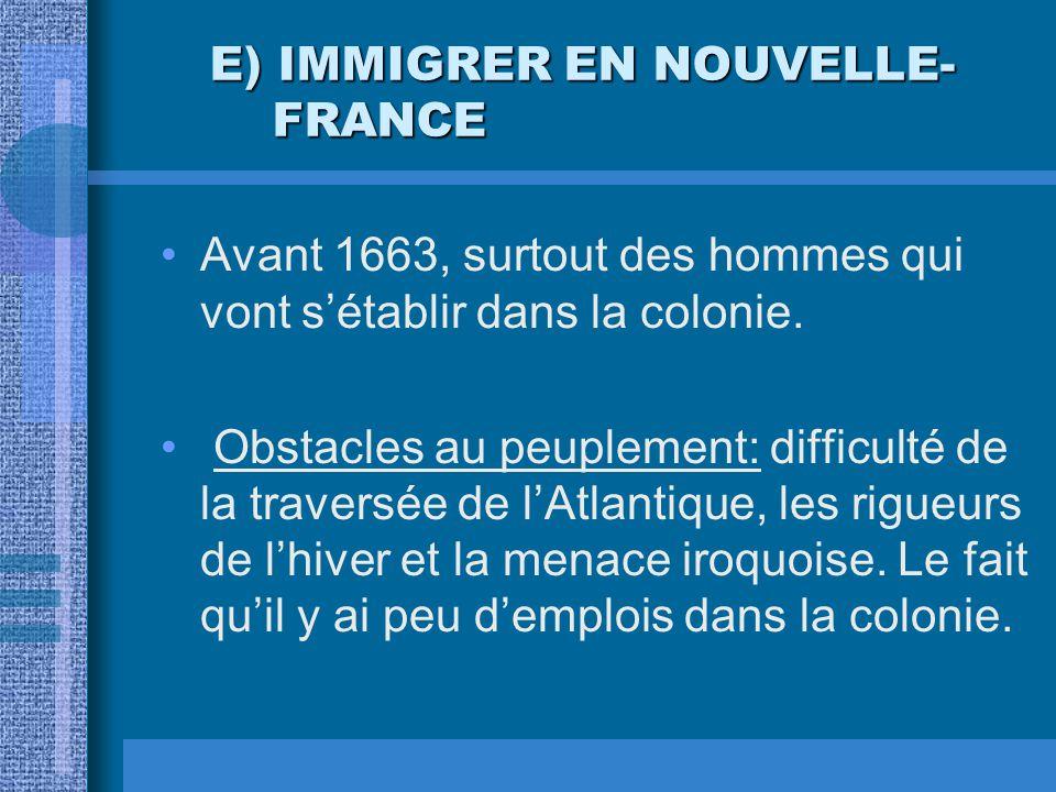E) IMMIGRER EN NOUVELLE- FRANCE E) IMMIGRER EN NOUVELLE- FRANCE Avant 1663, surtout des hommes qui vont sétablir dans la colonie. Obstacles au peuplem
