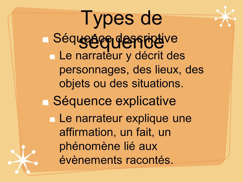 Types de séquence Séquence descriptive Le narrateur y décrit des personnages, des lieux, des objets ou des situations. Séquence explicative Le narrate