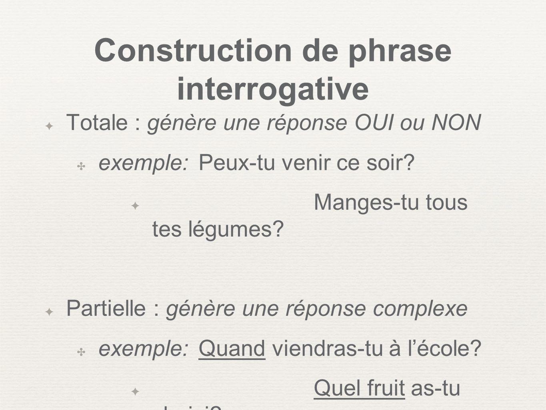 Construction de phrase interrogative Totale : génère une réponse OUI ou NON exemple: Peux-tu venir ce soir? Manges-tu tous tes légumes? Partielle : gé