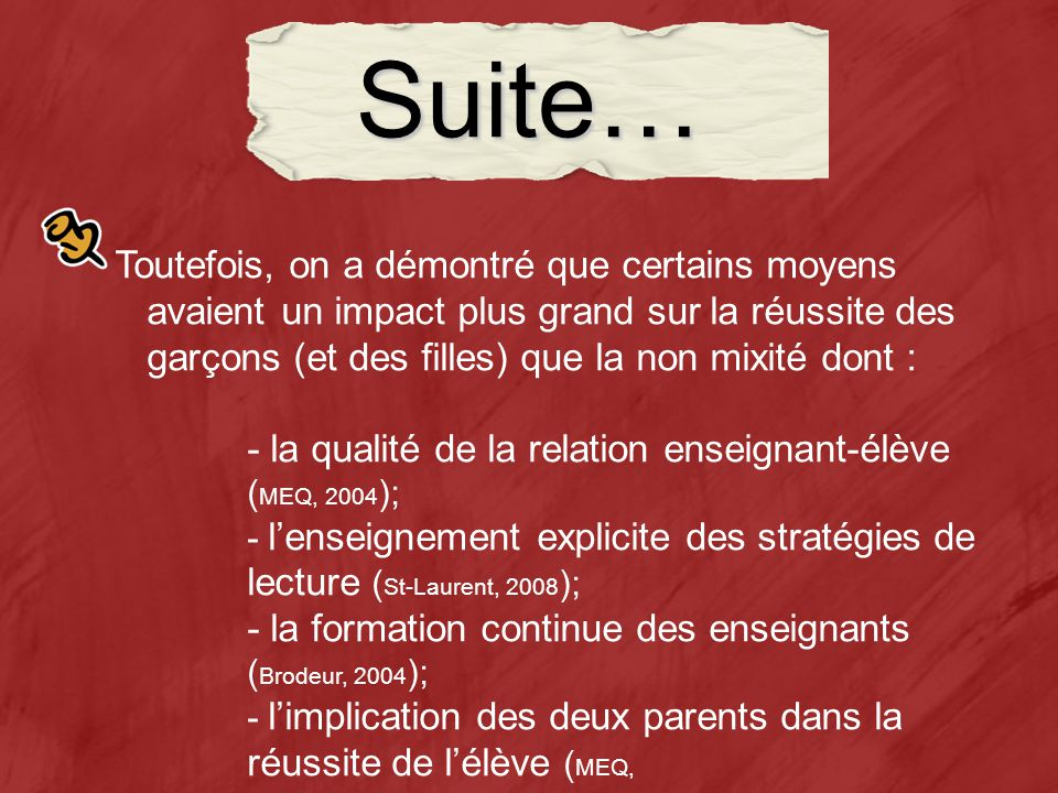 Suite… Toutefois, on a démontré que certains moyens avaient un impact plus grand sur la réussite des garçons (et des filles) que la non mixité dont : - la qualité de la relation enseignant-élève ( MEQ, 2004 ); - lenseignement explicite des stratégies de lecture ( St-Laurent, 2008 ); - la formation continue des enseignants ( Brodeur, 2004 ); - limplication des deux parents dans la réussite de lélève ( MEQ, 2004 ); - la différenciation pédagogique (Bloom, 1979; Guay, 2007 ).