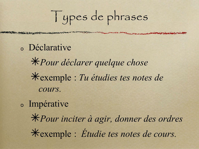 Types de phrases Déclarative Pour déclarer quelque chose exemple : Tu étudies tes notes de cours. Impérative Pour inciter à agir, donner des ordres ex