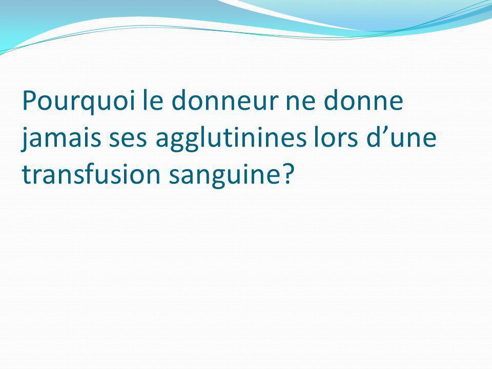 Pourquoi le donneur ne donne jamais ses agglutinines lors dune transfusion sanguine?