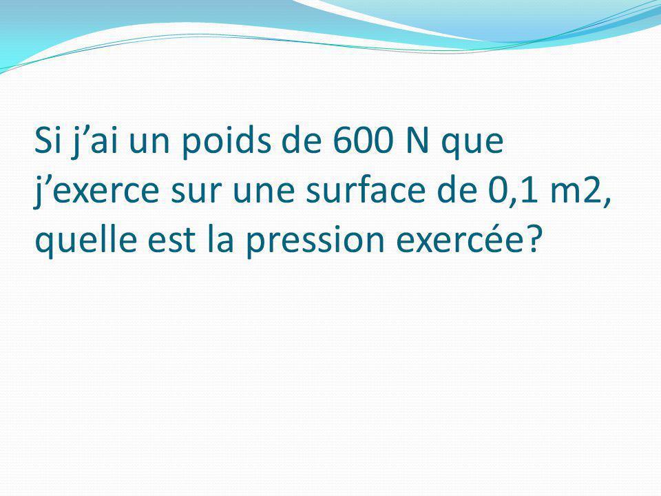 Si jai un poids de 600 N que jexerce sur une surface de 0,1 m2, quelle est la pression exercée?