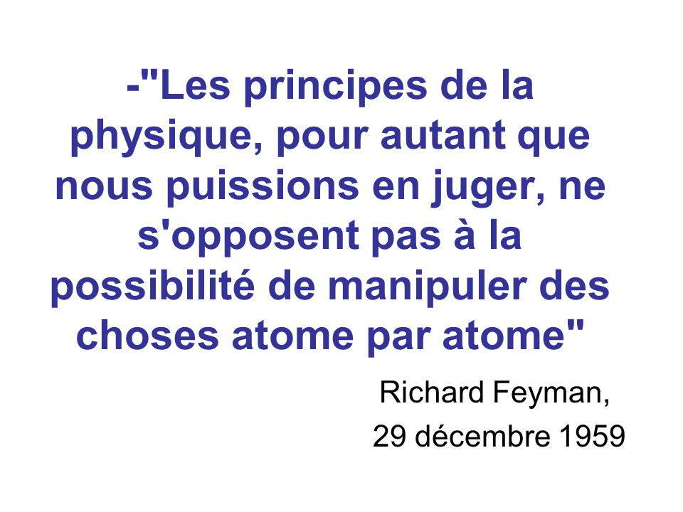 - Les principes de la physique, pour autant que nous puissions en juger, ne s opposent pas à la possibilité de manipuler des choses atome par atome Richard Feyman, 29 décembre 1959