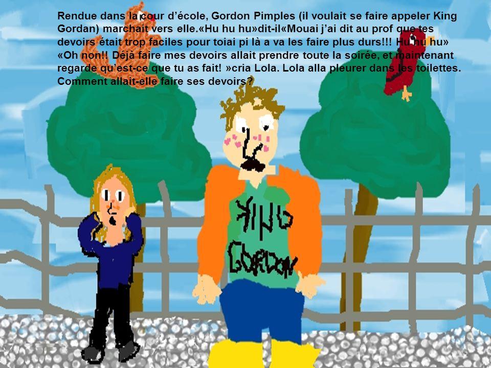 Rendue dans la cour décole, Gordon Pimples (il voulait se faire appeler King Gordan) marchait vers elle.«Hu hu hu»dit-il«Mouai jai dit au prof que tes devoirs était trop faciles pour toiai pi là a va les faire plus durs!!.