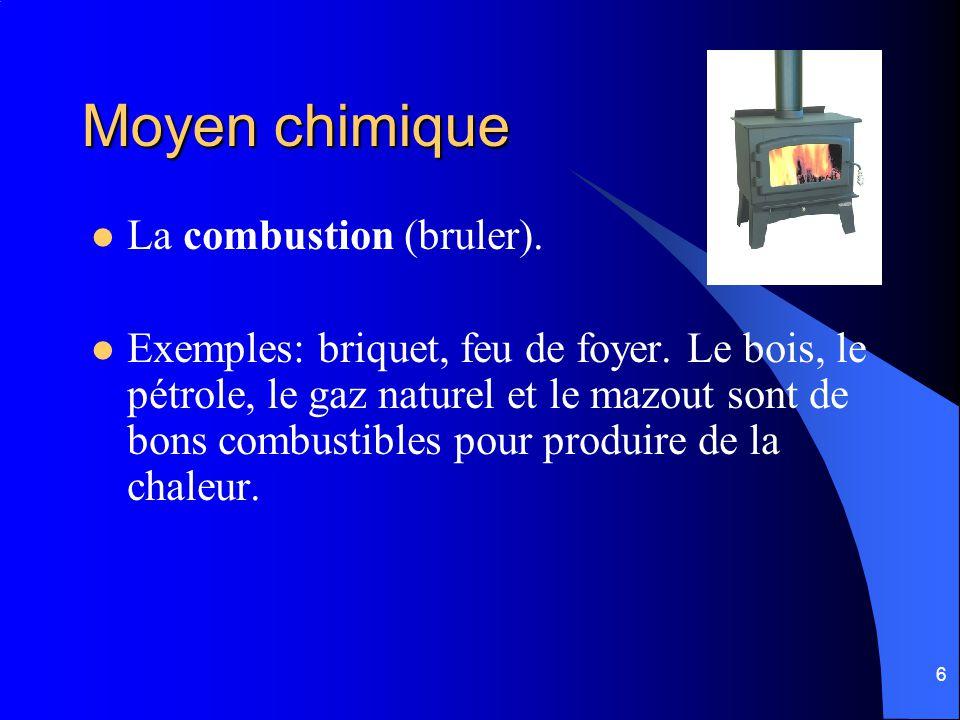 6 Moyen chimique La combustion (bruler). Exemples: briquet, feu de foyer. Le bois, le pétrole, le gaz naturel et le mazout sont de bons combustibles p