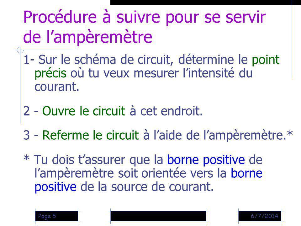 6/7/2014Page 5 Procédure à suivre pour se servir de lampèremètre 1- Sur le schéma de circuit, détermine le point précis où tu veux mesurer lintensité