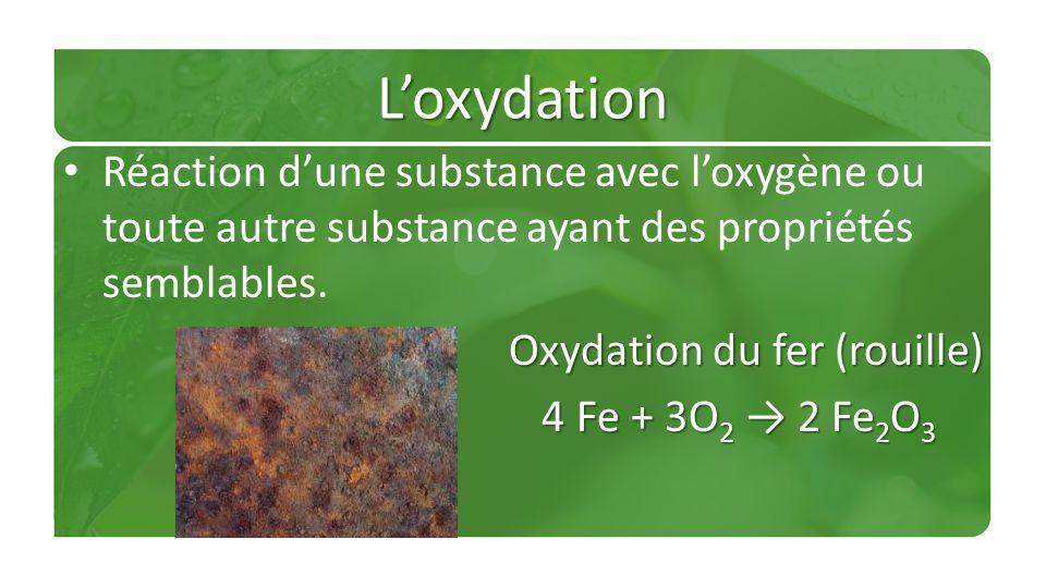 Loxydation Réaction dune substance avec loxygène ou toute autre substance ayant des propriétés semblables. Oxydation du fer (rouille) 4 Fe + 3O 2 2 Fe