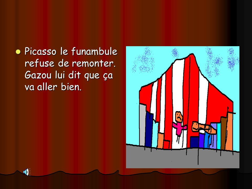 Picasso le funambule refuse de remonter. Gazou lui dit que ça va aller bien. Picasso le funambule refuse de remonter. Gazou lui dit que ça va aller bi