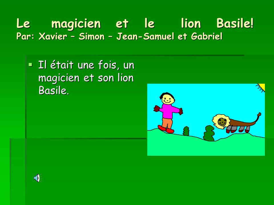 Le magicien et le lion Basile! Par: Xavier – Simon – Jean-Samuel et Gabriel Il était une fois, un magicien et son lion Basile.