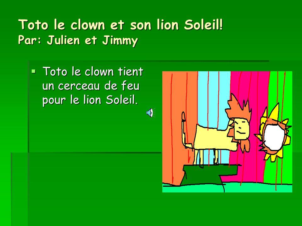 Toto le clown et son lion Soleil! Par: Julien et Jimmy Toto le clown tient un cerceau de feu pour le lion Soleil. Toto le clown tient un cerceau de fe