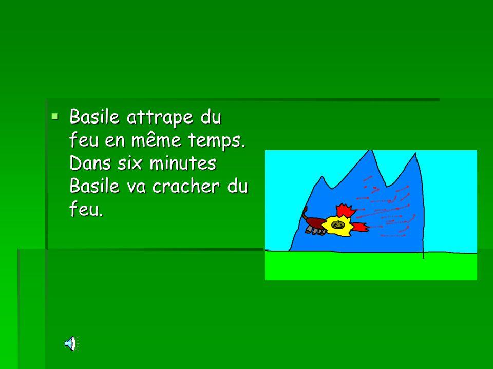 Basile attrape du feu en même temps. Dans six minutes Basile va cracher du feu.