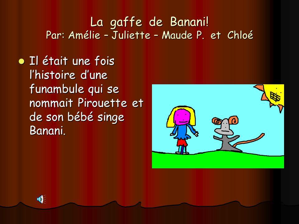 La gaffe de Banani! Par: Amélie – Juliette – Maude P. et Chloé Il était une fois lhistoire dune funambule qui se nommait Pirouette et de son bébé sing