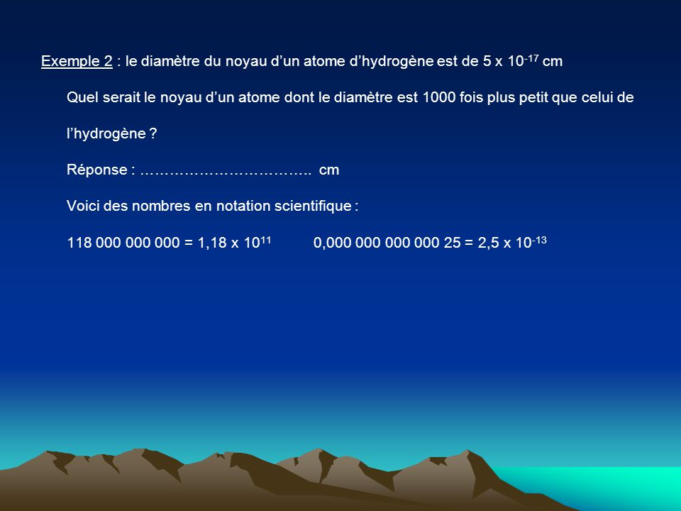 Exemple 2 : le diamètre du noyau dun atome dhydrogène est de 5 x 10 -17 cm Quel serait le noyau dun atome dont le diamètre est 1000 fois plus petit qu