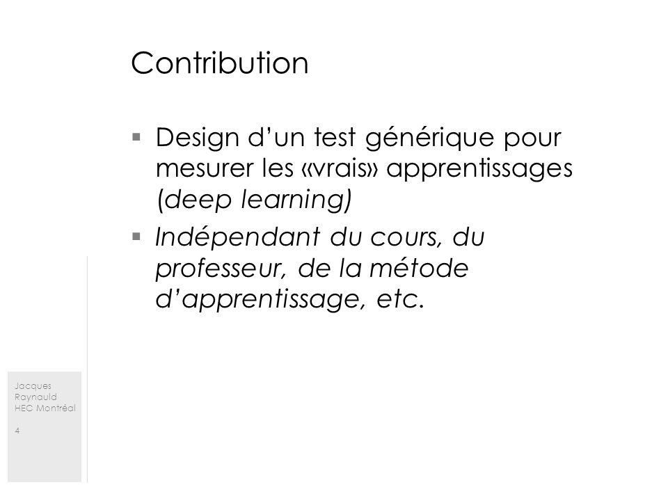 Jacques Raynauld HEC Montréal 4 Contribution Design dun test générique pour mesurer les «vrais» apprentissages (deep learning) Indépendant du cours, du professeur, de la métode dapprentissage, etc.
