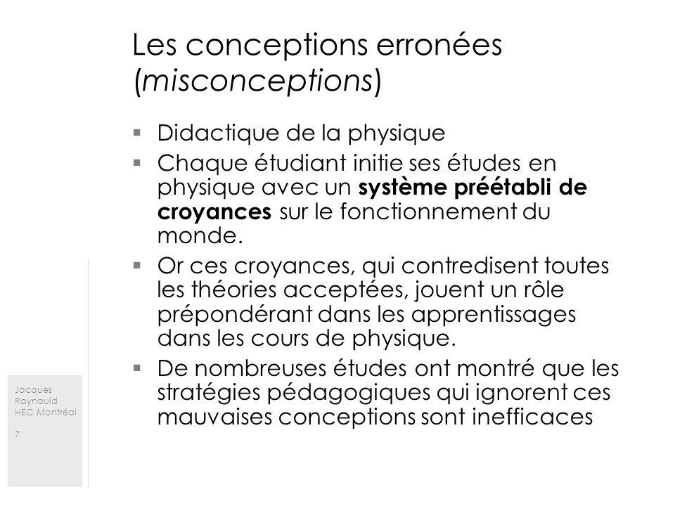 Jacques Raynauld HEC Montréal 7 Les conceptions erronées (misconceptions) Didactique de la physique Chaque étudiant initie ses études en physique avec un système préétabli de croyances sur le fonctionnement du monde.