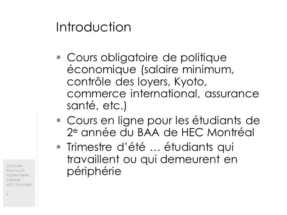 Jacques Raynauld Marie-Pierre Pelletier HEC Montréal 4 Introduction Cours obligatoire de politique économique (salaire minimum, contrôle des loyers, Kyoto, commerce international, assurance santé, etc.) Cours en ligne pour les étudiants de 2 e année du BAA de HEC Montréal Trimestre dété … étudiants qui travaillent ou qui demeurent en périphérie