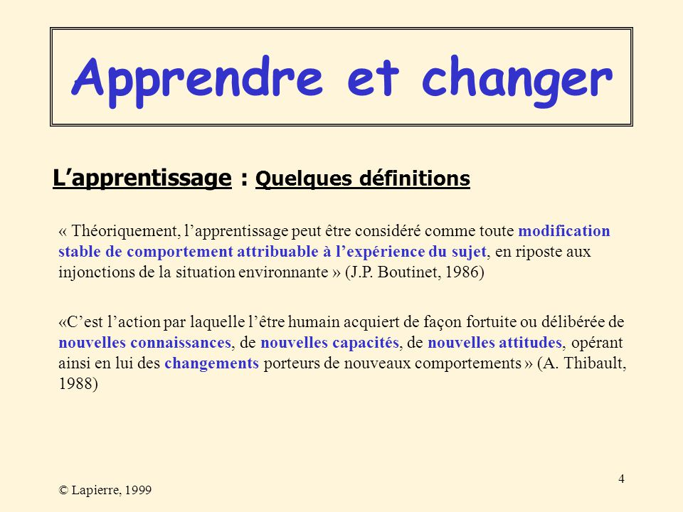 © Lapierre, 1999 4 « Théoriquement, lapprentissage peut être considéré comme toute modification stable de comportement attribuable à lexpérience du su
