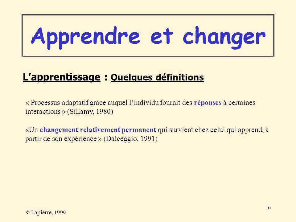 © Lapierre, 1999 6 « Processus adaptatif grâce auquel lindividu fournit des réponses à certaines interactions » (Sillamy, 1980) «Un changement relativ