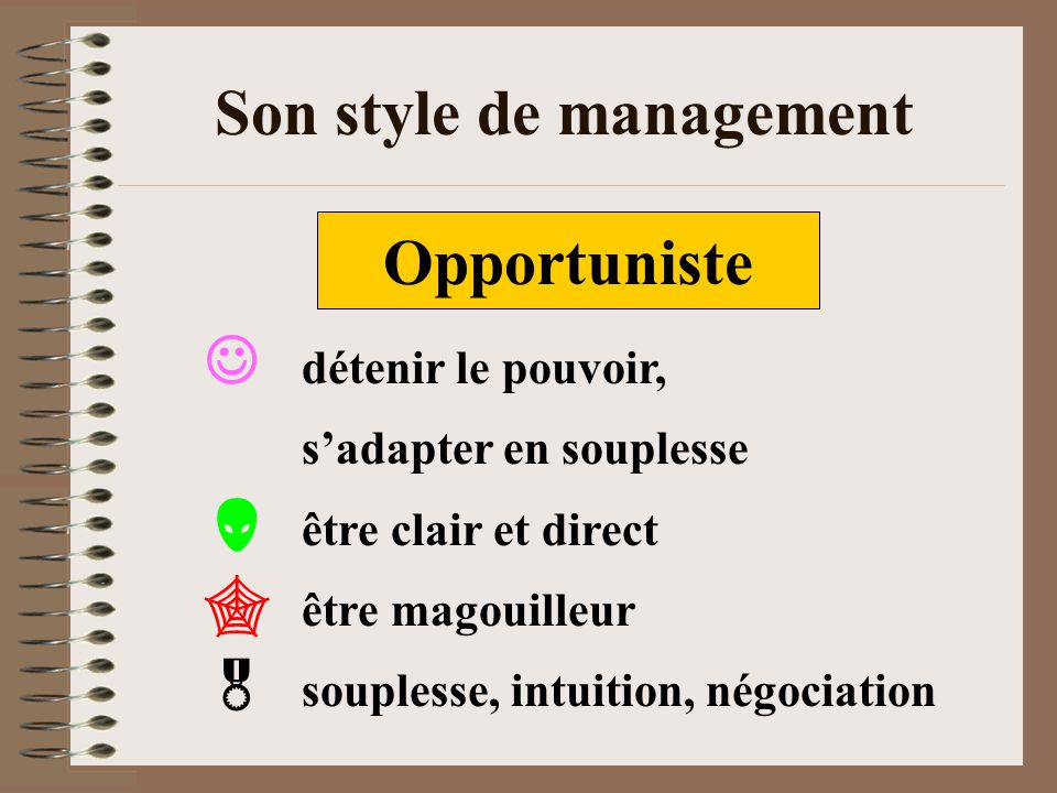 Son style de management Opportuniste détenir le pouvoir, sadapter en souplesse être clair et direct être magouilleur souplesse, intuition, négociation
