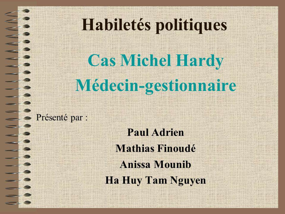 Habiletés politiques Cas Michel Hardy Médecin-gestionnaire Présenté par : Paul Adrien Mathias Finoudé Anissa Mounib Ha Huy Tam Nguyen
