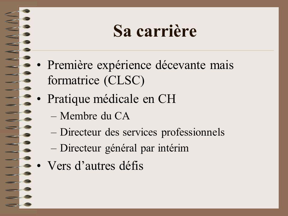 Sa carrière Première expérience décevante mais formatrice (CLSC) Pratique médicale en CH –Membre du CA –Directeur des services professionnels –Directeur général par intérim Vers dautres défis