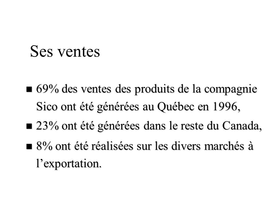 n 69% des ventes des produits de la compagnie Sico ont été générées au Québec en 1996, n 23% ont été générées dans le reste du Canada, n 8% ont été ré