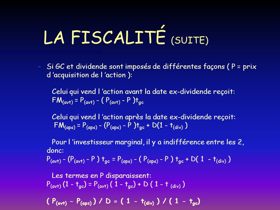 LA FISCALITÉ (SUITE) n n Si t (div) = t gc, alors P (avt) - P (aps) = D (même résultat quand t=0) Si T (div) > t gc ; alors -t (div) -t gc ( 1 - t (div) ) > ( 1 - t gc ) P (avt) - P (aps) > D et 1$ de dividende vaut plus qu1$ de GC (avec plus de dividendes)