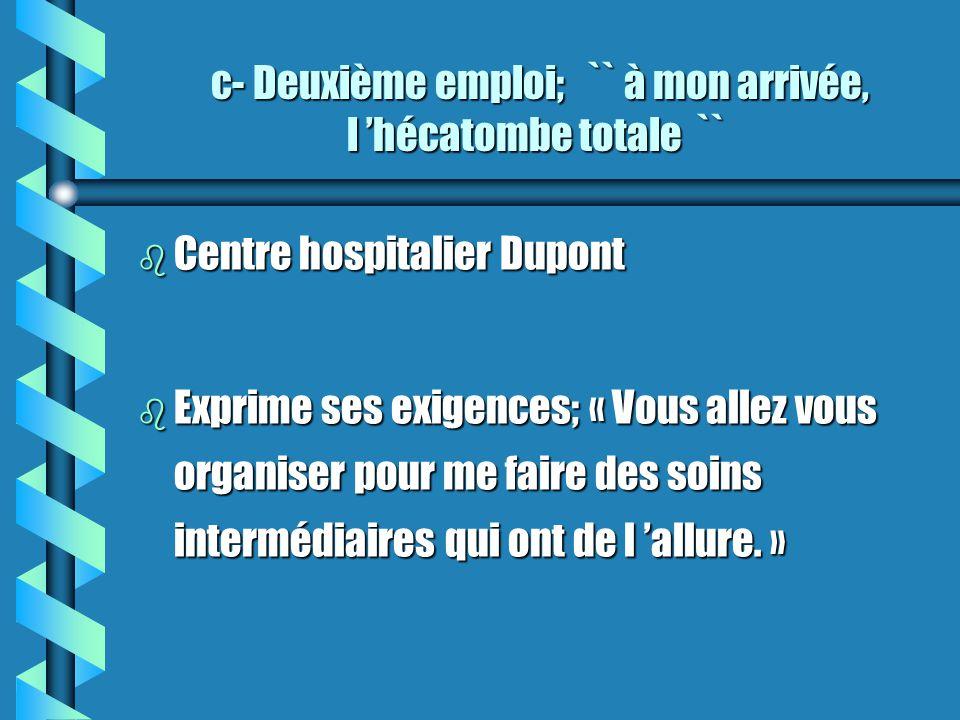 c- Deuxième emploi; `` à mon arrivée, l hécatombe totale `` c- Deuxième emploi; `` à mon arrivée, l hécatombe totale `` b Centre hospitalier Dupont b