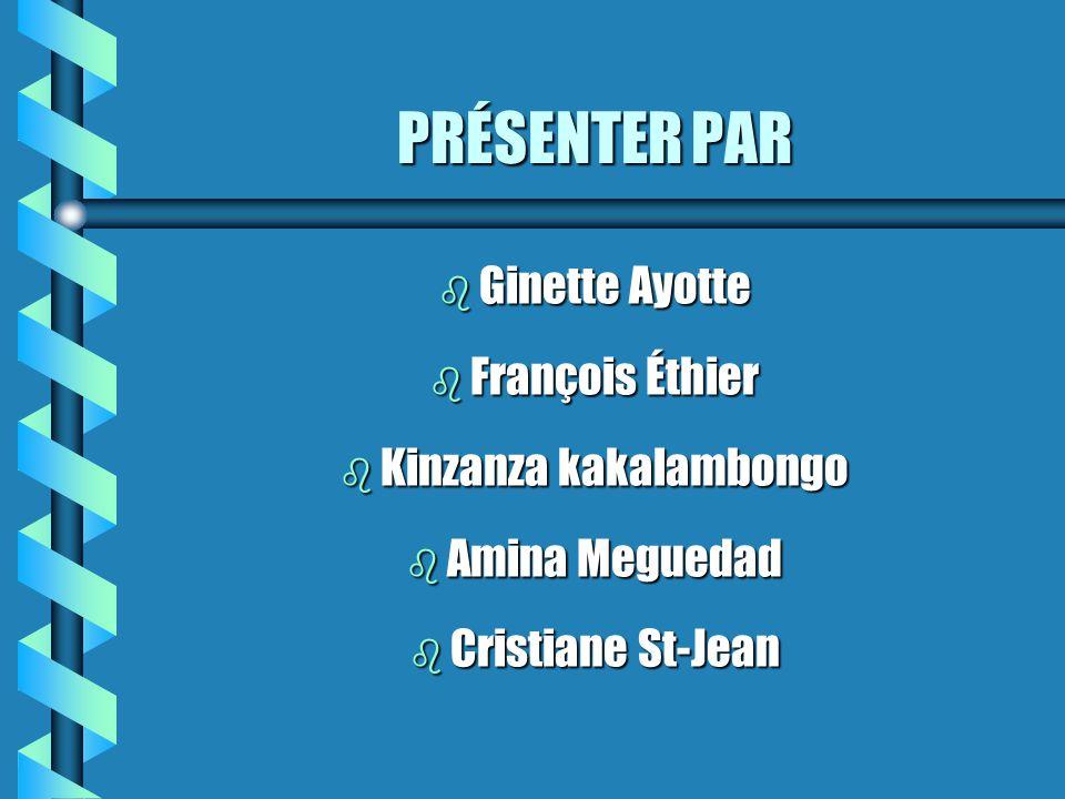 PRÉSENTER PAR b Ginette b Ginette Ayotte b François b François Éthier b Kinzanza b Kinzanza kakalambongo b Amina b Amina Meguedad b Cristiane b Cristiane St-Jean